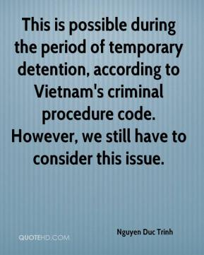 Nguyen Duc Trinh  - This is possible during the period of temporary detention, according to Vietnam's criminal procedure code. However, we still have to consider this issue.