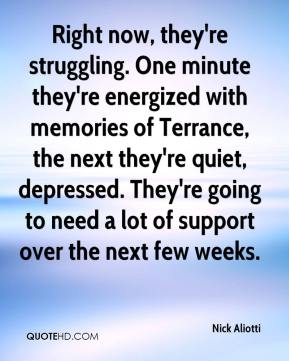 Nick Aliotti  - Right now, they're struggling. One minute they're energized with memories of Terrance, the next they're quiet, depressed. They're going to need a lot of support over the next few weeks.