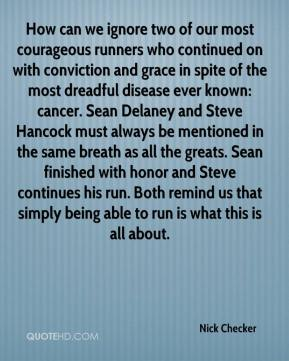 Nick Checker  - How can we ignore two of our most courageous runners who continued on with conviction and grace in spite of the most dreadful disease ever known: cancer. Sean Delaney and Steve Hancock must always be mentioned in the same breath as all the greats. Sean finished with honor and Steve continues his run. Both remind us that simply being able to run is what this is all about.