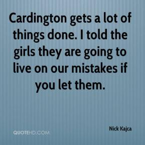 Nick Kajca  - Cardington gets a lot of things done. I told the girls they are going to live on our mistakes if you let them.