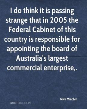 Nick Minchin  - I do think it is passing strange that in 2005 the Federal Cabinet of this country is responsible for appointing the board of Australia's largest commercial enterprise.
