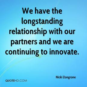 We have the longstanding relationship with our partners and we are continuing to innovate.