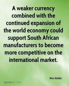 Nico Kelder  - A weaker currency combined with the continued expansion of the world economy could support South African manufacturers to become more competitive on the international market.