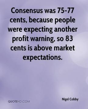 Nigel Cobby  - Consensus was 75-77 cents, because people were expecting another profit warning, so 83 cents is above market expectations.