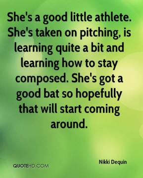 Nikki Dequin  - She's a good little athlete. She's taken on pitching, is learning quite a bit and learning how to stay composed. She's got a good bat so hopefully that will start coming around.