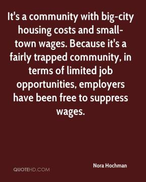 Nora Hochman  - It's a community with big-city housing costs and small- town wages. Because it's a fairly trapped community, in terms of limited job opportunities, employers have been free to suppress wages.