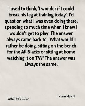 Norm Hewitt  - I used to think, 'I wonder if I could break his leg at training today'. I'd question what I was even doing there, spending so much time when I knew I wouldn't get to play. The answer always came back to, 'What would I rather be doing, sitting on the bench for the All Blacks or sitting at home watching it on TV?' The answer was always the same.