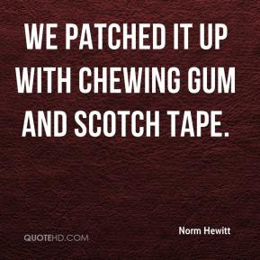 Norm Hewitt  - We patched it up with chewing gum and Scotch tape.