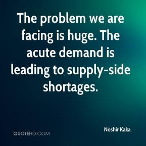 The problem we are facing is huge. The acute demand is leading to supply-side shortages.