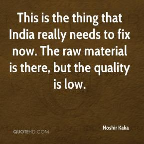 Noshir Kaka  - This is the thing that India really needs to fix now. The raw material is there, but the quality is low.