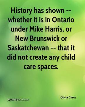 Olivia Chow  - History has shown -- whether it is in Ontario under Mike Harris, or New Brunswick or Saskatchewan -- that it did not create any child care spaces.