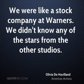 Olivia De Havilland - We were like a stock company at Warners. We didn't know any of the stars from the other studios.
