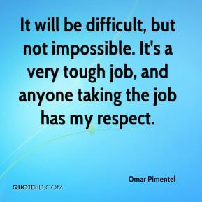 It will be difficult, but not impossible. It's a very tough job, and anyone taking the job has my respect.