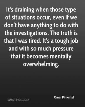 It's draining when those type of situations occur, even if we don't have anything to do with the investigations. The truth is that I was tired. It's a tough job and with so much pressure that it becomes mentally overwhelming.