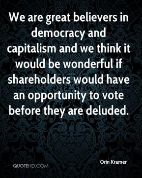 Orin Kramer  - We are great believers in democracy and capitalism and we think it would be wonderful if shareholders would have an opportunity to vote before they are deluded.
