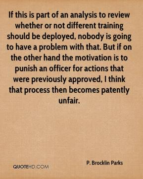 P. Brocklin Parks  - If this is part of an analysis to review whether or not different training should be deployed, nobody is going to have a problem with that. But if on the other hand the motivation is to punish an officer for actions that were previously approved, I think that process then becomes patently unfair.