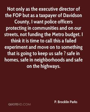 Not only as the executive director of the FOP but as a taxpayer of Davidson County, I want police officers protecting in communities and on our streets, not funding the Metro budget. I think it is time to call this a failed experiment and move on to something that is going to keep us safe ? safe in homes, safe in neighborhoods and safe on the highways.