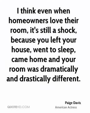 Paige Davis - I think even when homeowners love their room, it's still a shock, because you left your house, went to sleep, came home and your room was dramatically and drastically different.