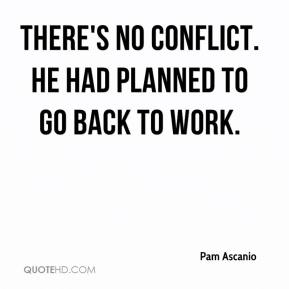 Pam Ascanio  - There's no conflict. He had planned to go back to work.