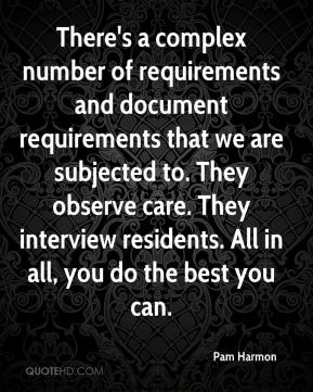 Pam Harmon  - There's a complex number of requirements and document requirements that we are subjected to. They observe care. They interview residents. All in all, you do the best you can.