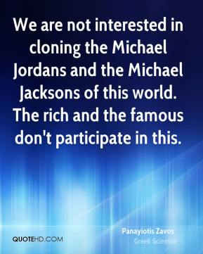 Panayiotis Zavos - We are not interested in cloning the Michael Jordans and the Michael Jacksons of this world. The rich and the famous don't participate in this.