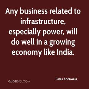 Paras Adenwala  - Any business related to infrastructure, especially power, will do well in a growing economy like India.