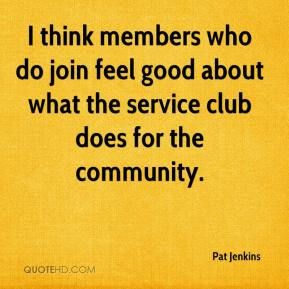 Pat Jenkins  - I think members who do join feel good about what the service club does for the community.
