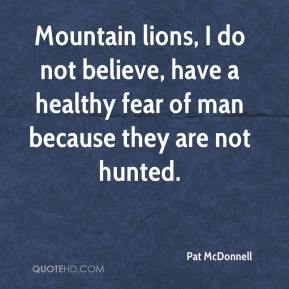 Pat McDonnell  - Mountain lions, I do not believe, have a healthy fear of man because they are not hunted.