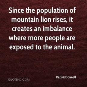 Pat McDonnell  - Since the population of mountain lion rises, it creates an imbalance where more people are exposed to the animal.
