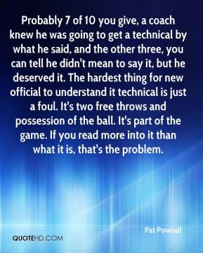 Probably 7 of 10 you give, a coach knew he was going to get a technical by what he said, and the other three, you can tell he didn't mean to say it, but he deserved it. The hardest thing for new official to understand it technical is just a foul. It's two free throws and possession of the ball. It's part of the game. If you read more into it than what it is, that's the problem.