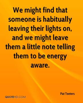 Pat Teeters  - We might find that someone is habitually leaving their lights on, and we might leave them a little note telling them to be energy aware.