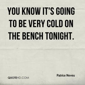 Patrice Neveu  - You know it's going to be very cold on the bench tonight.