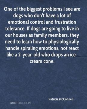 Patricia McConnell  - One of the biggest problems I see are dogs who don't have a lot of emotional control and frustration tolerance. If dogs are going to live in our houses as family members, they need to learn how to physiologically handle spiraling emotions, not react like a 2-year-old who drops an ice-cream cone.
