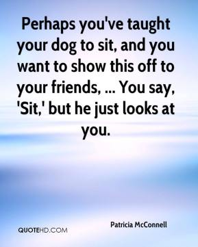 Patricia McConnell  - Perhaps you've taught your dog to sit, and you want to show this off to your friends, ... You say, 'Sit,' but he just looks at you.