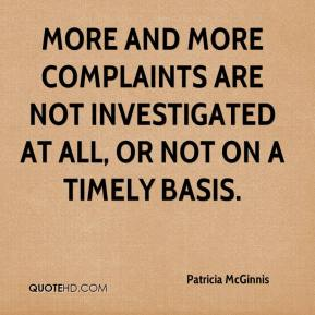 Patricia McGinnis  - More and more complaints are not investigated at all, or not on a timely basis.