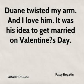 Patsy Boyakin  - Duane twisted my arm. And I love him. It was his idea to get married on Valentine?s Day.