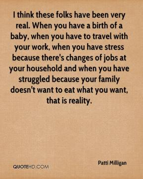 Patti Milligan  - I think these folks have been very real. When you have a birth of a baby, when you have to travel with your work, when you have stress because there's changes of jobs at your household and when you have struggled because your family doesn't want to eat what you want, that is reality.