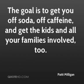 Patti Milligan  - The goal is to get you off soda, off caffeine, and get the kids and all your families involved, too.