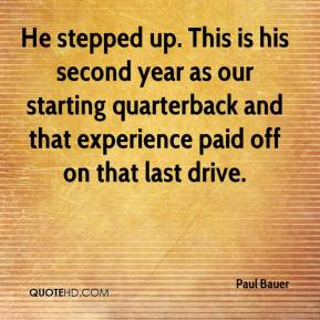 Paul Bauer  - He stepped up. This is his second year as our starting quarterback and that experience paid off on that last drive.