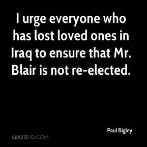 Paul Bigley  - I urge everyone who has lost loved ones in Iraq to ensure that Mr. Blair is not re-elected.