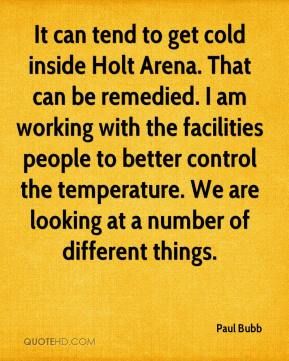 Paul Bubb  - It can tend to get cold inside Holt Arena. That can be remedied. I am working with the facilities people to better control the temperature. We are looking at a number of different things.