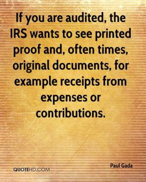 Paul Gada  - If you are audited, the IRS wants to see printed proof and, often times, original documents, for example receipts from expenses or contributions.