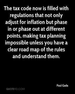 Paul Gada  - The tax code now is filled with regulations that not only adjust for inflation but phase in or phase out at different points, making tax planning impossible unless you have a clear road map of the rules and understand them.