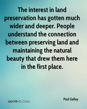 Paul Gallay  - The interest in land preservation has gotten much wider and deeper. People understand the connection between preserving land and maintaining the natural beauty that drew them here in the first place.