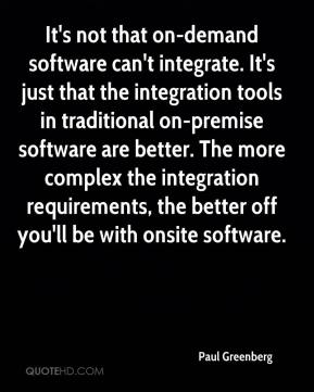 Paul Greenberg  - It's not that on-demand software can't integrate. It's just that the integration tools in traditional on-premise software are better. The more complex the integration requirements, the better off you'll be with onsite software.