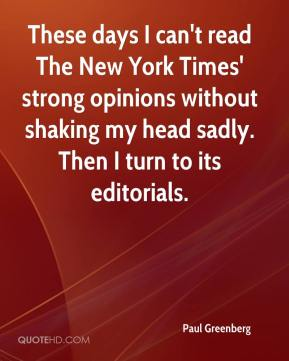Paul Greenberg  - These days I can't read The New York Times' strong opinions without shaking my head sadly. Then I turn to its editorials.