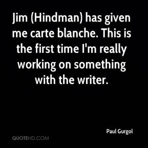Paul Gurgol  - Jim (Hindman) has given me carte blanche. This is the first time I'm really working on something with the writer.