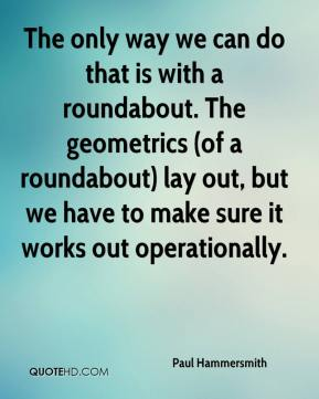 The only way we can do that is with a roundabout. The geometrics (of a roundabout) lay out, but we have to make sure it works out operationally.