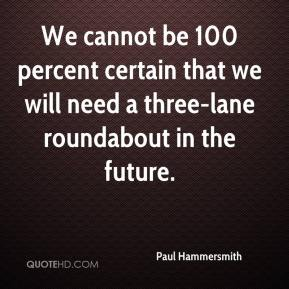 We cannot be 100 percent certain that we will need a three-lane roundabout in the future.