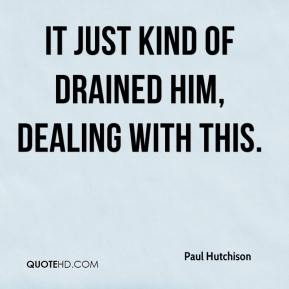 Paul Hutchison  - It just kind of drained him, dealing with this.